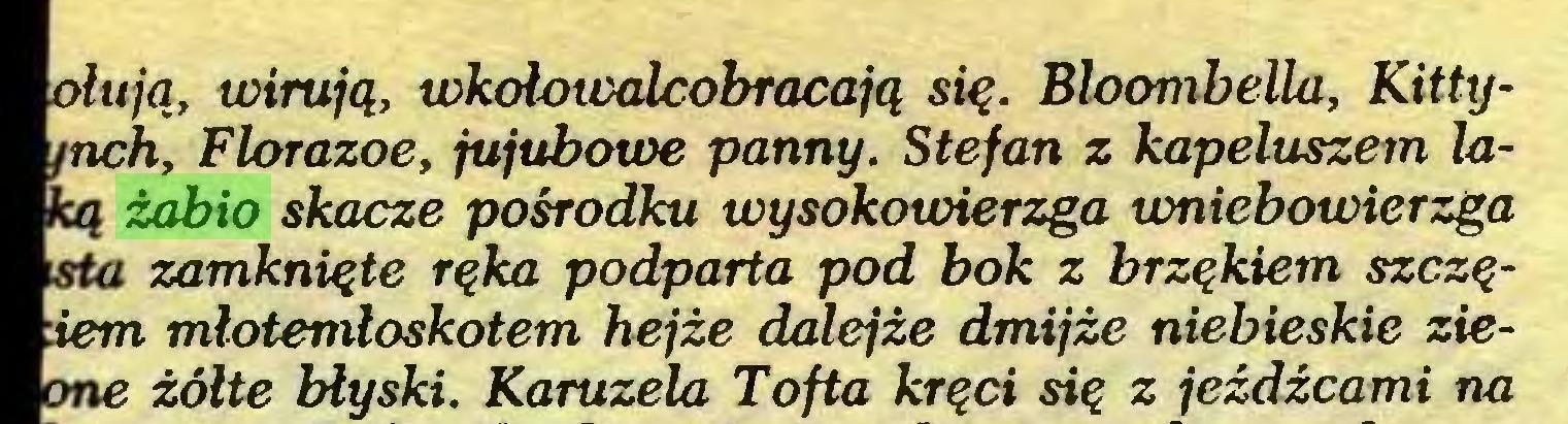(...) olują, wirują, wkolowalcobracają się. BloombeUa, Kittyinch, Florazoe, jujubcnoe panny. Stefan z kapeluszem laką żabio skacze pośrodku wysokowierzga wniebowierzga isła zamknięte ręka podparta pod bok z brzękiem szczętem młotemłoskotem hejże dalejże dmijże niebieskie zieone żółte błyski. Karuzela Tofta kręci się z jeźdźcami na...