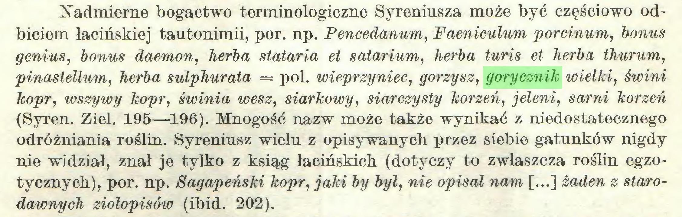 (...) Nadmierne bogactwo terminologiczne Syreniusza może być częściowo odbiciem łacińskiej tautonimii, por. np. Pencedanum, Faeniculum porcinum, bonus genius, bonus daemon, herba stataria et solarium, herba turis et herba thurum, pinastellum, herba sulphurata = poi. wieprzyniec, gorzysz, gorycznik wielki, świni kopr, wszy wy kopr, Świnia wesz, siarkowy, siarczysty korzeń, jeleni, sarni korzeń (Syren. Ziel. 195—196). Mnogość nazw może także wynikać z niedostatecznego odróżniania roślin. Syreniusz wielu z opisywanych przez siebie gatunków nigdy nie widział, znał je tylko z ksiąg łacińskich (dotyczy to zwłaszcza roślin egzotycznych), por. np. Sagapeński kopr, jaki by był, nie opisał nam [...] żaden z starodawnych ziołopisów (ibid. 202)...