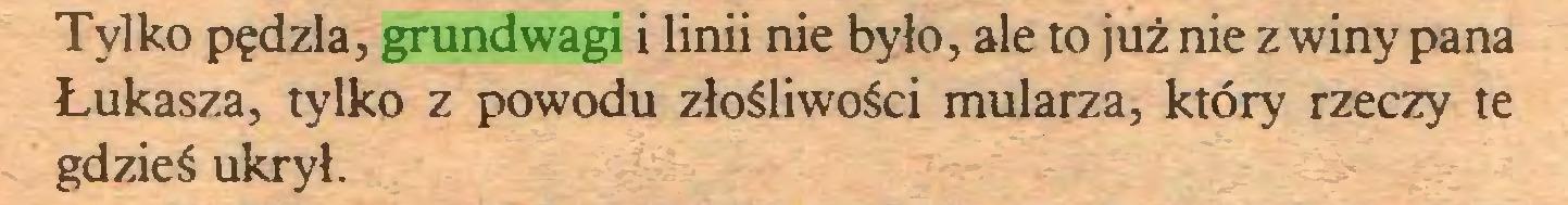 (...) Tylko pędzla, grundwagi i linii nie było, ale to już nie z winy pana Łukasza, tylko z powodu złośliwości mularza, który rzeczy te gdzieś ukrył...