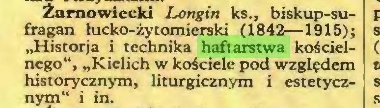 """(...) Żarnowiecki Longin ks., biskup-sufragan łucko-żytomierski (1842—1915); """"Historja i technika haftarstwa kościelnego"""", """"Kielich w kościele pod względem historycznym, liturgicznym i estetycznym"""" i in..."""