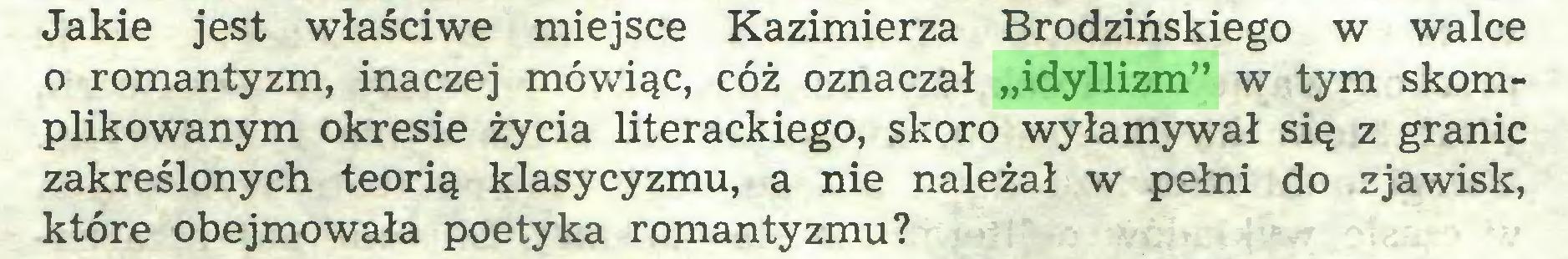 """(...) Jakie jest właściwe miejsce Kazimierza Brodzińskiego w walce o romantyzm, inaczej mówiąc, cóż oznaczał """"idyllizm"""" w tym skomplikowanym okresie życia literackiego, skoro wyłamywał się z granic zakreślonych teorią klasycyzmu, a nie należał w pełni do zjawisk, które obejmowała poetyka romantyzmu?..."""