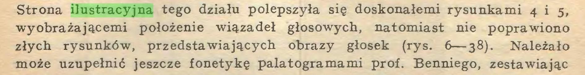 (...) Strona ilustracyjna tego działu polepszyła się doskonałemi rysunkami 4 i 5, wyobrażającemi położenie wiązadeł głosowych, natomiast nie poprawiono złych rysunków, przedstawiających obrazy głosek (rys. 6—38). Należało może uzupełnić jeszcze fonetykę palatogramami prof. Benniego, zestawiając...
