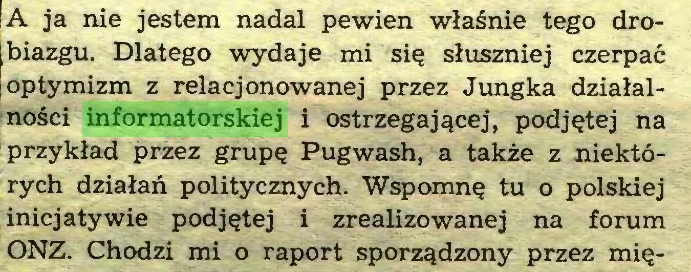 (...) A ja nie jestem nadal pewien właśnie tego drobiazgu. Dlatego wydaje mi się słuszniej czerpać optymizm z relacjonowanej przez Jungka działalności informatorskiej i ostrzegającej, podjętej na przykład przez grupę Pugwash, a także z niektórych działań politycznych. Wspomnę tu o polskiej inicjatywie podjętej i zrealizowanej na forum ONZ. Chodzi mi o raport sporządzony przez mię...