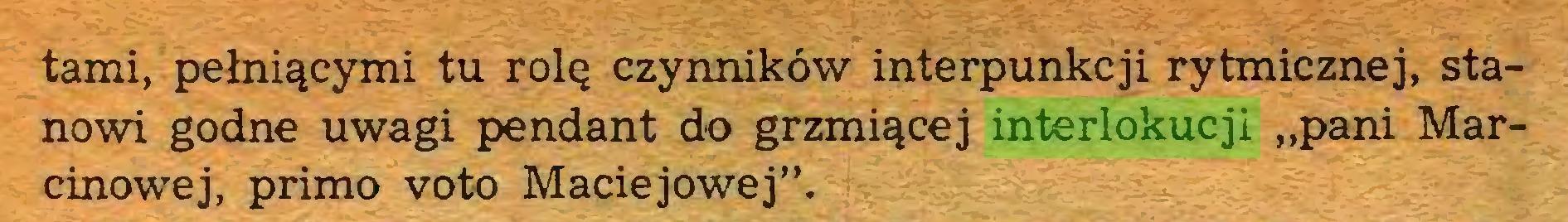 """(...) tami, pełniącymi tu rolę czynników interpunkcji rytmicznej, stanowi godne uwagi pendant do grzmiącej interlokucji """"pani Marcinowej, primo voto Maciejowej""""..."""