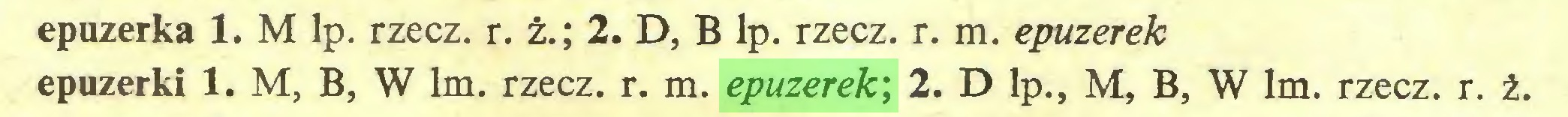 (...) epuzerka 1. M lp. rzecz. r. ż.; 2. D, B lp. rzecz. r. m. epuzerek epuzerki 1. M, B, W lm. rzecz. r. m. epuzerek', 2. D lp., M, B, W lm. rzecz. r. ż...