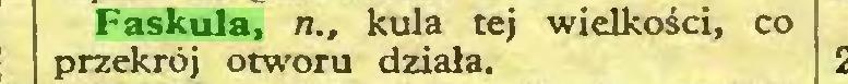 (...) Faskula, n., kula tej wielkości, co przekrój otworu działa...
