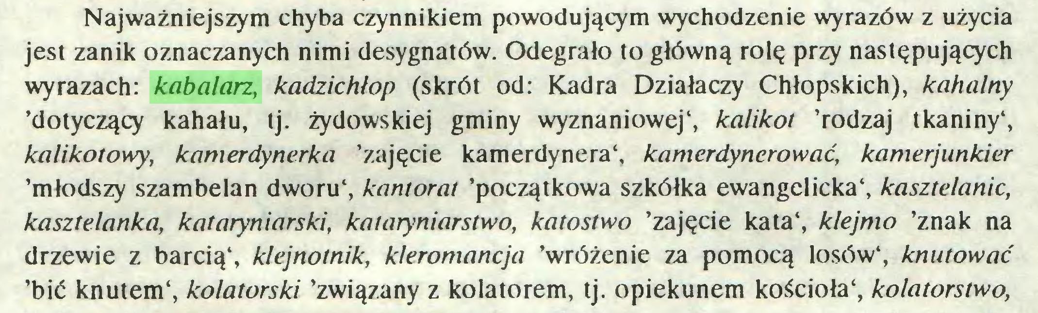 (...) Najważniejszym chyba czynnikiem powodującym wychodzenie wyrazów z użycia jest zanik oznaczanych nimi desygnatów. Odegrało to główną rolę przy następujących wyrazach: kabalarz, kadzichłop (skrót od: Kadra Działaczy Chłopskich), kahalny 'dotyczący kahału, tj. żydowskiej gminy wyznaniowej4, kalikot 'rodzaj tkaniny4, kalikotowy, kamerdynerka 'zajęcie kamerdynera4, kam erdynero w a ć, kamerjunkier 'młodszy szambelan dworu4, kantorat 'początkowa szkółka ewangelicka4, kasztelanie, kasztelanka, kataryniarski, kataryniarstwo, katostwo 'zajęcie kata4, klejmo 'znak na drzewie z barcią4, klejnotnik, kleromancja 'wróżenie za pomocą losów4, knutować 'bić knutem4, kolatorski 'związany z kolatorem, tj. opiekunem kościoła4, kolatorstwo,...