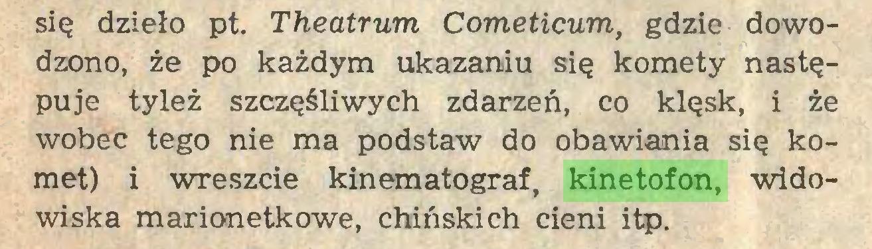 (...) się dzieło pt. Theatrum Cometicum, gdzie dowodzono, że po każdym ukazaniu się komety następuje tyleż szczęśliwych zdarzeń, co klęsk, i że wobec tego nie ma podstaw do obawiania się komet) i wreszcie kinematograf, kinetofon, widowiska marionetkowe, chińskich cieni itp...