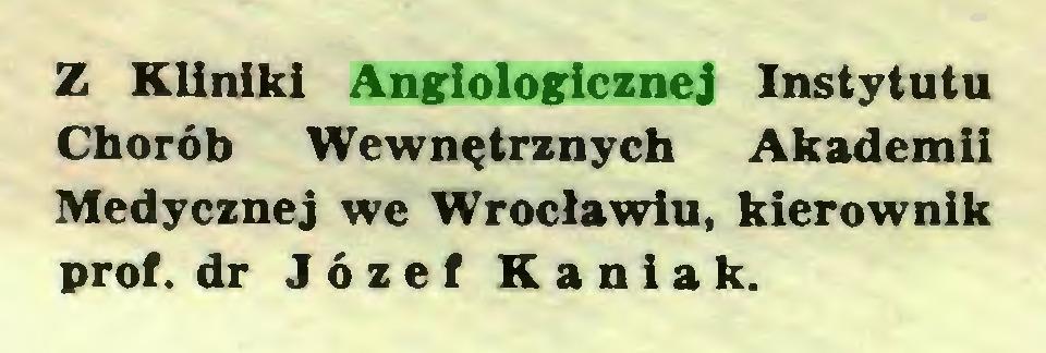 (...) Z Kliniki Angiologicznej Instytutu Chorób Wewnętrznych Akademii Medycznej we Wrocławiu, kierownik prof. dr Józef Kaniak...