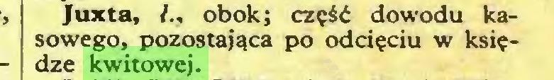 (...) Juxta, obok; część dowodu kasowego, pozostająca po odcięciu w księdze kwitowej...