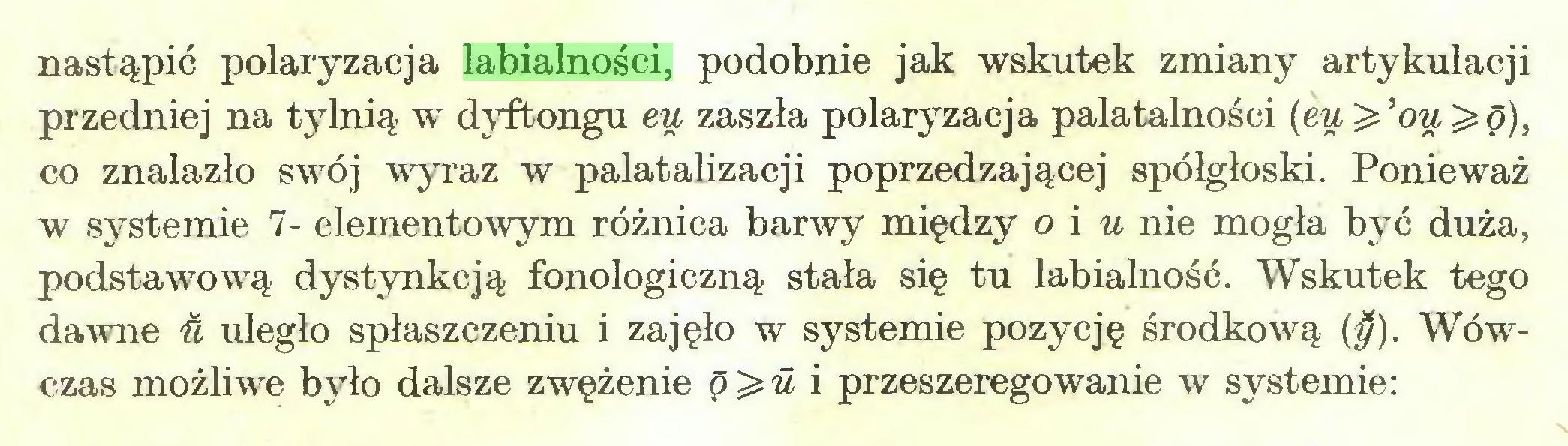 (...) nastąpić polaryzacja labialności, podobnie jak wskutek zmiany artykulacji przedniej na tylnią w dyftongu eu zaszła polaryzacja palatalności (eu ^ 'ou^ó), co znalazło swój wyraz w palatalizacji poprzedzającej spółgłoski. Ponieważ w systemie 7- elementowym różnica barwy między o i u nie mogła być duża, podstawową dystynkcją fonologiczną stała się tu labialność. Wskutek tego dawne U uległo spłaszczeniu i zajęło w systemie pozycję środkową ($). Wówczas możliwe było dalsze zwężenie Q^u i przeszeregowanie w systemie:...