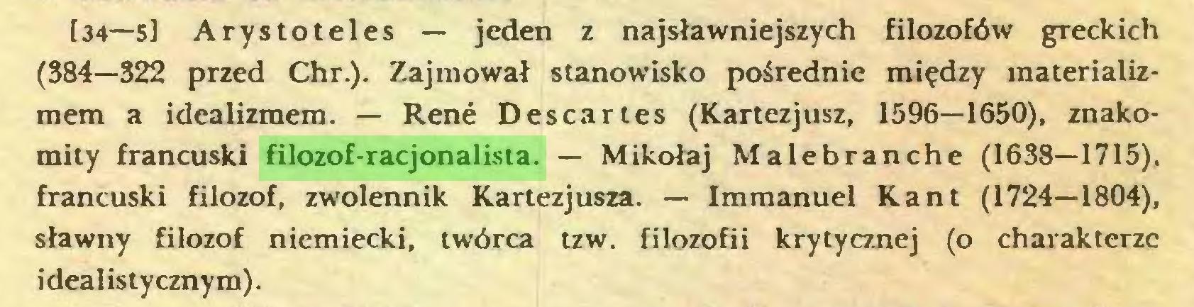 (...) [34—5l Arystoteles — jeden z najsławniejszych filozofów greckich (384—322 przed Chr.). Zajmował stanowisko pośrednie między materializmem a idealizmem. — Rene Descartes (Kartezjusz, 1596—1650), znakomity francuski filozof-racjonalista. — Mikołaj Malebranche (1638—1715), francuski filozof, zwolennik Kartezjusza. — Immanuel Kant (1724—1804), sławny filozof niemiecki, twórca tzw. filozofii krytycznej (o charakterze idealistycznym)...