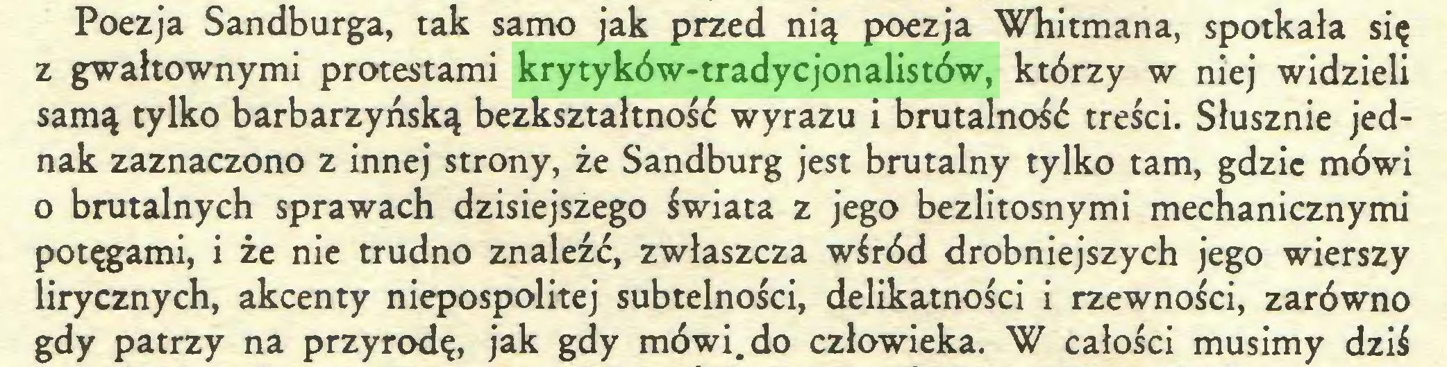 (...) Poezja Sandburga, tak samo jak przed nią poezja Whitmana, spotkała się z gwałtownymi protestami krytyków-tradycjonalistów, którzy w niej widzieli samą tylko barbarzyńską bezksztaltność wyrazu i brutalność treści. Słusznie jednak zaznaczono z innej strony, że Sandburg jest brutalny tylko tam, gdzie mówi o brutalnych sprawach dzisiejszego świata z jego bezlitosnymi mechanicznymi potęgami, i że nie trudno znaleźć, zwłaszcza wśród drobniejszych jego wierszy lirycznych, akcenty niepospolitej subtelności, delikatności i rzewności, zarówno gdy patrzy na przyrodę, jak gdy mówi. do człowieka. W całości musimy dziś...