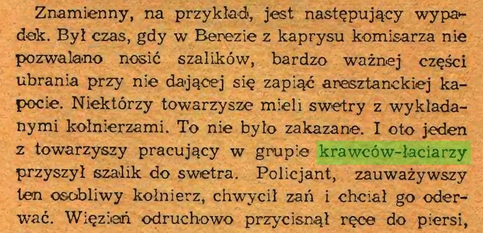 (...) Znamienny, na przykład, jest następujący wypa*dek. Był czas, gdy w Berezie z kaprysu komisarza nie pozwalano nosić szalików, bardzo ważnej części ubrania przy nie dającej się zapiąć arasztanckiej kapocie. Niektórzy towarzysze mieli swetry z wykładanymi kołnierzami. To nie było zakazane. I oto jeden z towarzyszy pracujący w grupie krawców-łaciarzy przyszył szalik do swetra. Policjant, zauważywszy ten osobliwy kołnierz, chwycił zań i chciał go oderwać. Więzień odruchowo przycisnął ręce do piersi,...