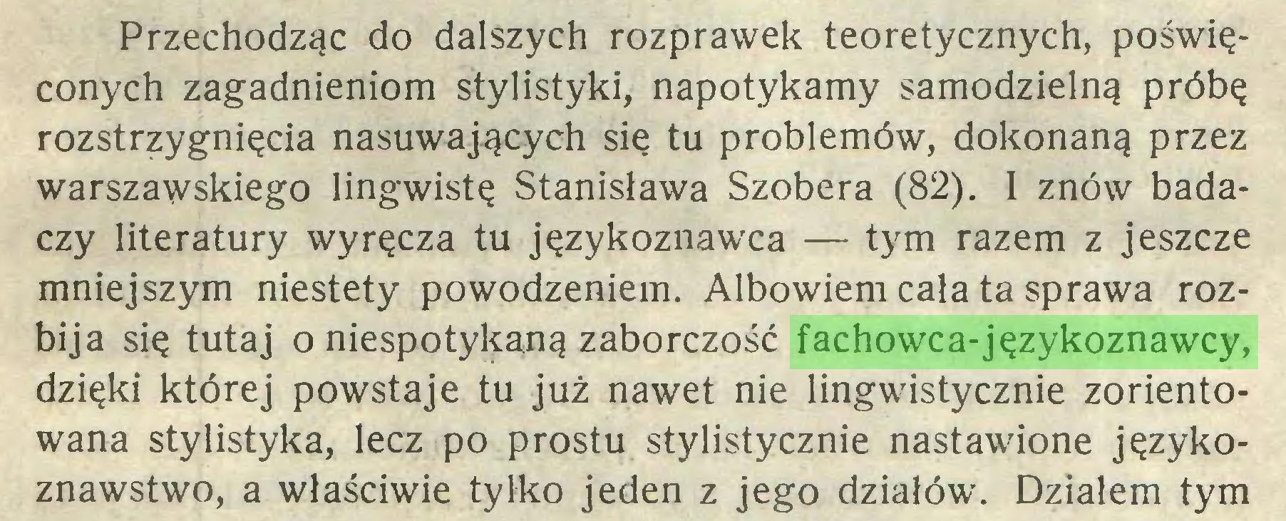 (...) Przechodząc do dalszych rozprawek teoretycznych, poświęconych zagadnieniom stylistyki, napotykamy samodzielną próbę rozstrzygnięcia nasuwających się tu problemów, dokonaną przez warszawskiego lingwistę Stanisława Szobera (82). I znów badaczy literatury wyręcza tu językoznawca — tym razem z jeszcze mniejszym niestety powodzeniem. Albowiem cała ta sprawa rozbija się tutaj o niespotykaną zaborczość fachowca-językoznawcy, dzięki której powstaje tu już nawet nie lingwistycznie zorientowana stylistyka, lecz po prostu stylistycznie nastawione językoznawstwo, a właściwie tylko jeden z jego działów. Działem tym...