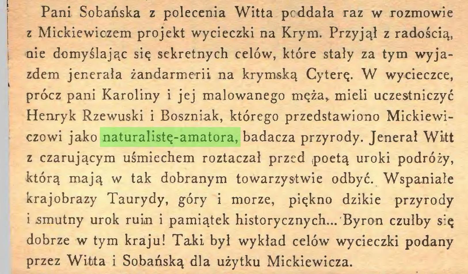 (...) Pani Sobańska z polecenia Witta poddała raz w rozmowie z Mickiewiczem projekt wycieczki na Krym. Przyjął z radością, 1 aie domyślając się sekretnych celów, które stały za tym wyjazdem jenerała żandarmerii na krymską Cyterę. W wycieczce, prócz pani Karoliny i jej malowanego męża, mieli uczestniczyć Henryk Rzewuski i Boszniak, którego przedstawiono Mickiewiczowi jako naturalistę-amatora, badacza przyrody. Jenerał Witt z czarującym uśmiechem roztaczał przed poetą uroki podróży, którą mają w tak dobranym towarzystwie odbyć. Wspaniale krajobrazy Taurydy, góry i morze, piękno dzikie przyrody 1 smutny urok ruin i pamiątek historycznych... Byron czułby się dobrze w tym kraju! Taki był wykład celów wycieczki podany przez Witta i Sobańską dla użytku Mickiewicza...