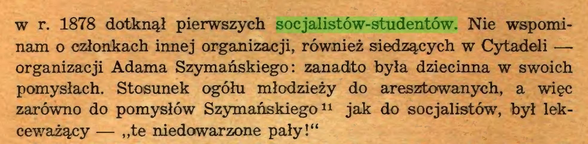 """(...) w r. 1878 dotknął pierwszych socjalistów-studentów. Nie wspominam o członkach innej organizacji, również siedzących w Cytadeli — organizacji Adama Szymańskiego: zanadto była dziecinna w swoich pomysłach. Stosunek ogółu młodzieży do aresztowanych, a więc zarówno do pomysłów Szymańskiego11 jak do socjalistów, był lekceważący — """"te niedowarzone pały!""""..."""