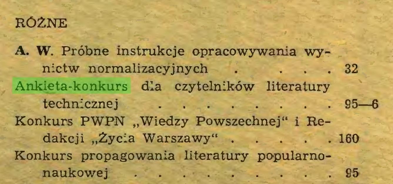 """(...) RÓŻNE A. W. Próbne instrukcje opracowywania wynictw normalizacyjnych . ... 32 Ankieta-konkurs dla czytelników literatury technicznej 95—6 Konkurs PWPN """"Wiedzy Powszechnej"""" i Redakcji """"Życia Warszawy"""" 160 Konkurs propagowania literatury popularnonaukowej . . 95..."""
