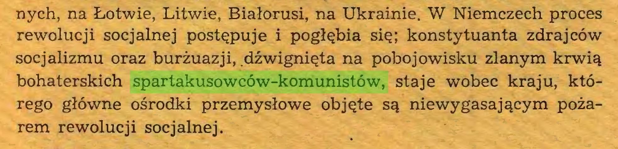 (...) nych, na Łotwie, Litwie, Białorusi, na Ukrainie. W Niemczech proces rewolucji socjalnej postępuje i pogłębia się; konstytuanta zdrajców socjalizmu oraz burżuazji, .dźwignięta na pobojowisku zlanym krwią bohaterskich spartakusowców-komunistów, staje wobec kraju, którego główne ośrodki przemysłowe objęte są niewygasającym pożarem rewolucji socjalnej...