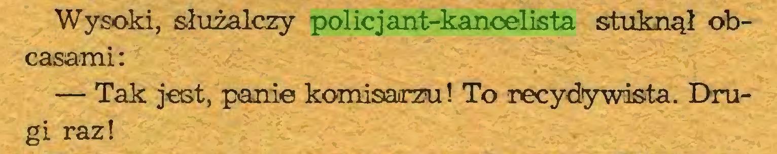 (...) Wysoki, służalczy policjant-kancelista stuknął obcasami: — Tak jest, panie komisarzu! To recydywista. Drugi raz!...