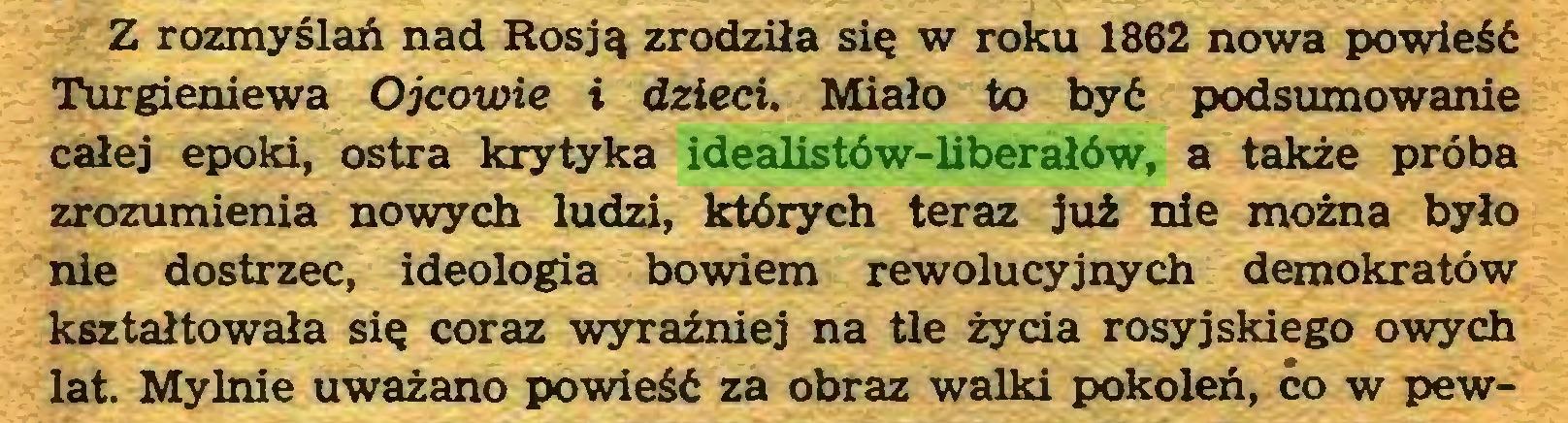 (...) Z rozmyślań nad Rosją zrodziła się w roku 1862 nowa powieść Turgieniewa Ojcowie i dzieci. Miało to być podsumowanie całej epoki, ostra krytyka idealistów-liberałów, a także próba zrozumienia nowych ludzi, których teraz już nie można było nie dostrzec, ideologia bowiem rewolucyjnych demokratów kształtowała się coraz wyraźniej na tle życia rosyjskiego owych lat. Mylnie uważano powieść za obraz walki pokoleń, co w pew...