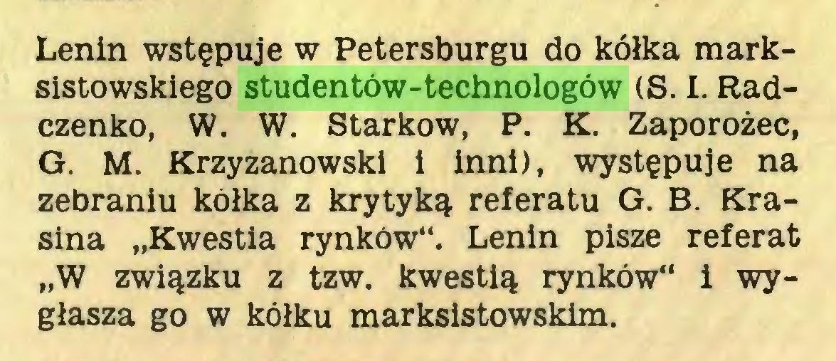 """(...) Lenin wstępuje w Petersburgu do kółka marksistowskiego studentów-technologów (S. I. Radczenko, W. W. Starkow, P. K. Zaporożec, G. M. Krzyżanowski i inni), występuje na zebraniu kółka z krytyką referatu G. B. Krasina """"Kwestia rynków"""". Lenin pisze referat """"W związku z tzw. kwestią rynków"""" i wygłasza go w kółku marksistowskim..."""