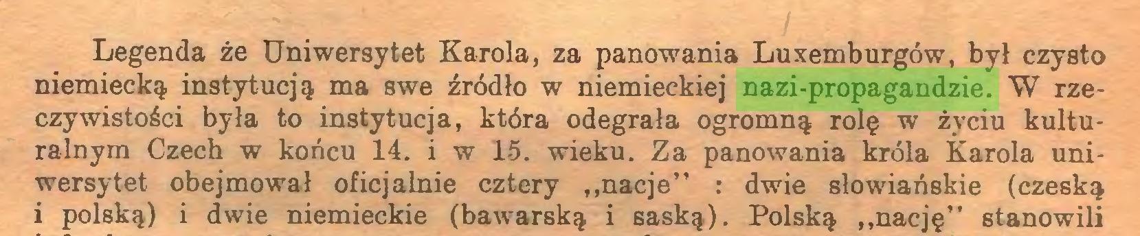 """(...) Legenda że Uniwersytet Karola, za panowania Luxemburgów, był czysto niemiecką, instytucją ma swe źródło w niemieckiej nazi-propagandzie. W rzeczywistości była to instytucja, która odegrała ogromną rolę w życiu kulturalnym Czech w końcu 14. i w 15. wieku. Za panowania króla Karola uniwersytet obejmował oficjalnie cztery """"nacje"""" : dwie słowiańskie (czeską i polską) i dwie niemieckie (bawarską i saską). Polską """"nację"""" stanowili..."""