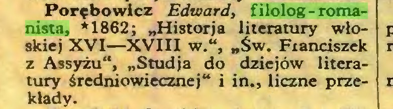 """(...) Porębowicz Edward, filolog-romanista, *1862; """"Historja literatury włoskiej XVI—XVIII w."""", """"Św. Fianciszek z Assyżu"""", """"Studja do dziejów literatury średniowiecznej"""" i in., liczne przekłady..."""