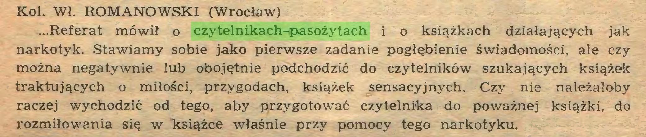 (...) Kol. Wł. ROMANOWSKI (Wrocław) ...Referat mówił o czytelnikach-pasożytach i o książkach działających jak narkotyk. Stawiamy sobie jako pierwsze zadanie pogłębienie świadomości, ale czy można negatywnie lub obojętnie podchodzić do czytelników szukających książek traktujących o miłości, przygodach, książek sensacyjnych. Czy nie należałoby raczej wychodzić od tego, aby przygotować czytelnika do poważnej książki, do rozmiłowania się w książce właśnie przy pomocy tego narkotyku...