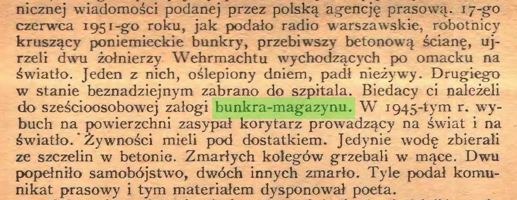 (...) nicznej wiadomości podanej przez polską agencję prasową. 17-go czerwca 1951-go roku, jak podało radio warszawskie, robotnic)' kruszący poniemieckie bunkry, przebiwszy betonową ścianę, ujrzeli dwu żołnierzy Wehrmachtu wychodzących po omacku na światło. Jeden z nich, oślepiony dniem, padł nieżywy. Drugiego w stanie beznadziejnym zabrano do szpitala. Biedacy ci należeli do sześcioosobowej załogi bunkra-magazynu. W 1945-tym r. wybuch na powierzchni zasypał korytarz prowadzący na świat i na światło.' Żywności mieli pod dostatkiem. Jedynie wodę zbierali ze szczelin w betonie. Zmarłych kolegów grzebali w mące. Dwu popełniło samobójstwo, dwóch innych zmarło. Tyle podał komunikat prasowy i tym materiałem dysponował poeta...