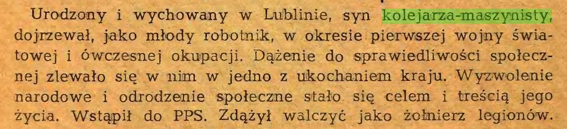 (...) Urodzony i wychowany w Lublinie, syn kolejarza-maszynisty, dojrzewał, jako młody robotnik, w okresie pierwszej wojny światowej i ówczesnej okupacji. Dążenie do sprawiedliwości społecznej zlewało się w nim w jedno z ukochaniem kraju. Wyzwolenie narodowe i odrodzenie społeczne stało się celem i treścią jego życia. Wstąpił do PPS. Zdążył walczyć jako żołnierz legionów...