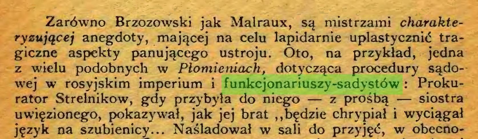 (...) Zarówno Brzozowski jak Malraux, są mistrzami charakteryzującej anegdoty, mającej na celu lapidarnie uplastycznić tragiczne aspekty panującego ustroju. Oto, na przykład, jedna z wielu podobnych w Płomieniach, dotycząca procedury sądowej w rosyjskim imperium i funkcjonariuszy-sadystów : Prokurator Strelnikow, gdy przybyła do niego — z prośbą — siostra uwięzionego, pokazywał, jak jej brat ,,będzie chrypiał i wyciągał język na szubienicy... Naśladował w sali do przyjęć, w obecno...