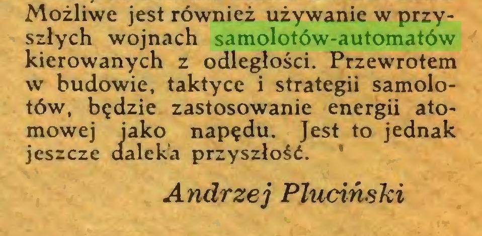 (...) Możliwe jest również używanie w przyszłych wojnach samolotów-automatów kierowanych z odległości. Przewrotem w budowie, taktyce i strategii samolotów, będzie zastosowanie energii atomowej iako napędu. Jest to jednak jeszcze daleka przyszłość. ' Andrzej Pluciński...