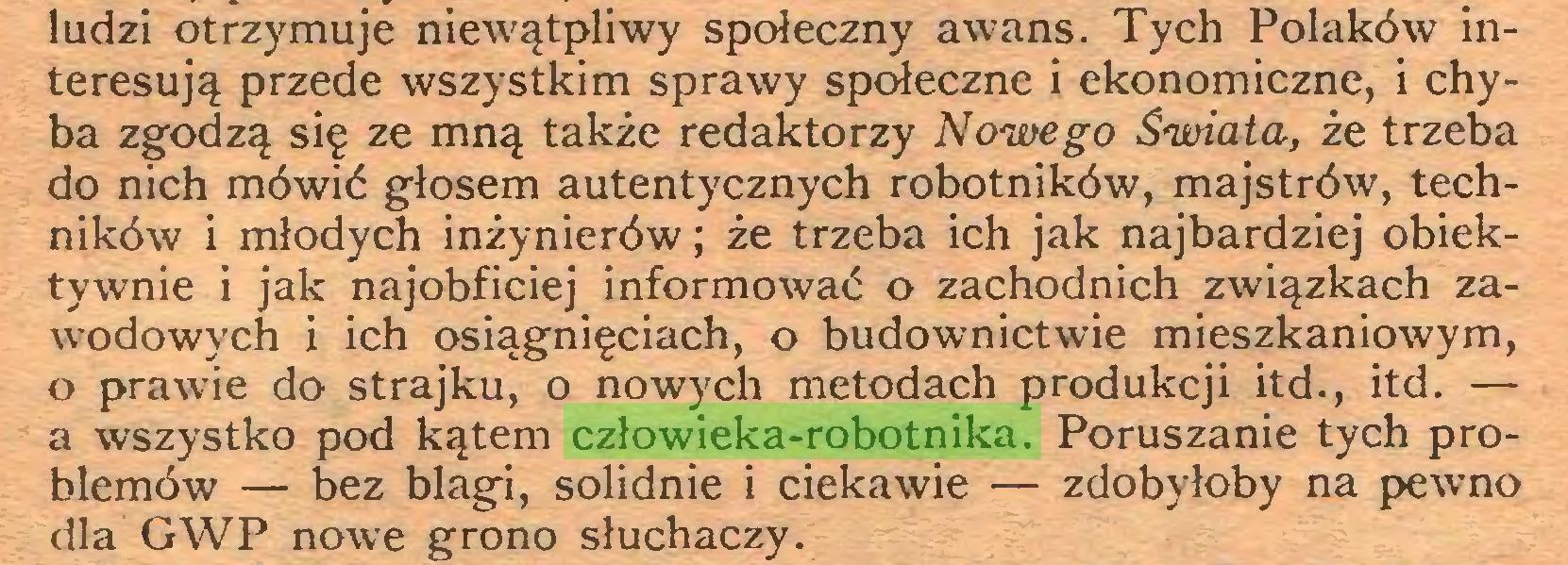 (...) ludzi otrzymuje niewątpliwy społeczny awans. Tych Polaków interesują przede wszystkim sprawy społeczne i ekonomiczne, i chyba zgodzą się ze mną także redaktorzy Nowego Świata, że trzeba do nich mówić głosem autentycznych robotników, majstrów, techników i młodych inżynierów; że trzeba ich jak najbardziej obiektywnie i jak najobficiej informować o zachodnich związkach zawodowych i ich osiągnięciach, o budownictwie mieszkaniowym, o prawie do strajku, o nowych metodach produkcji itd., itd. — a wszystko pod kątem człowieka-robotnika. Poruszanie tych problemów — bez blagi, solidnie i ciekawie — zdobyłoby na pewno dla GWP nowe grono słuchaczy...