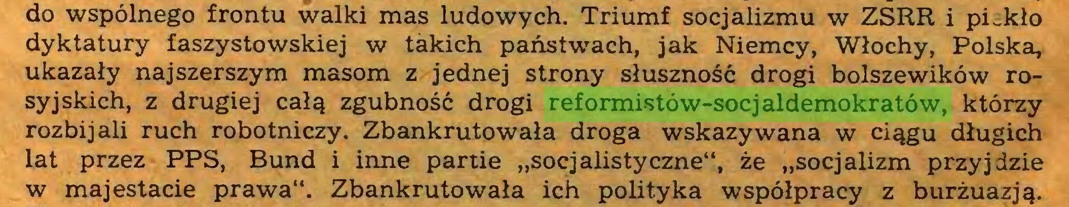 """(...) do wspólnego frontu walki mas ludowych. Triumf socjalizmu w ZSRR i piekło dyktatury faszystowskiej w takich państwach, jak Niemcy, Włochy, Polska, ukazały najszerszym masom z jednej strony słuszność drogi bolszewików rosyjskich, z drugiej całą zgubność drogi reformistów-socjaldemokratów, którzy rozbijali ruch robotniczy. Zbankrutowała droga wskazywana w ciągu długich lat przez PPS, Bund i inne partie """"socjalistyczne"""", że """"socjalizm przyjdzie w majestacie prawa"""". Zbankrutowała ich polityka współpracy z burżuazją..."""