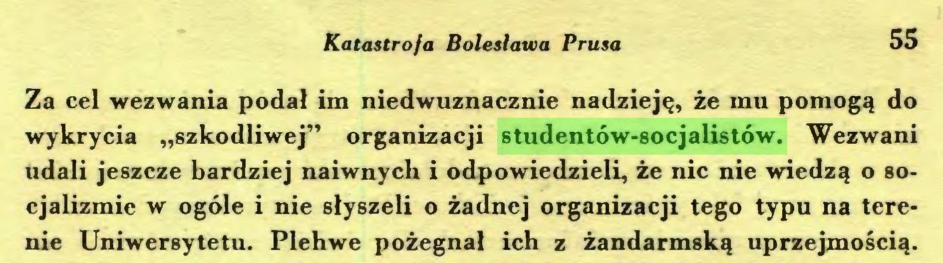"""(...) Katastrofa Bolesława Prusa 55 Za cel wezwania podał im niedwuznacznie nadzieję, że mu pomogą do wykrycia """"szkodliwej"""" organizacji studentów-socjalistów. Wezwani udali jeszcze bardziej naiwnych i odpowiedzieli, że nic nie wiedzą o socjalizmie w ogóle i nie słyszeli o żadnej organizacji tego typu na terenie Uniwersytetu. Plehwe pożegnał ich z żandarmską uprzejmością..."""