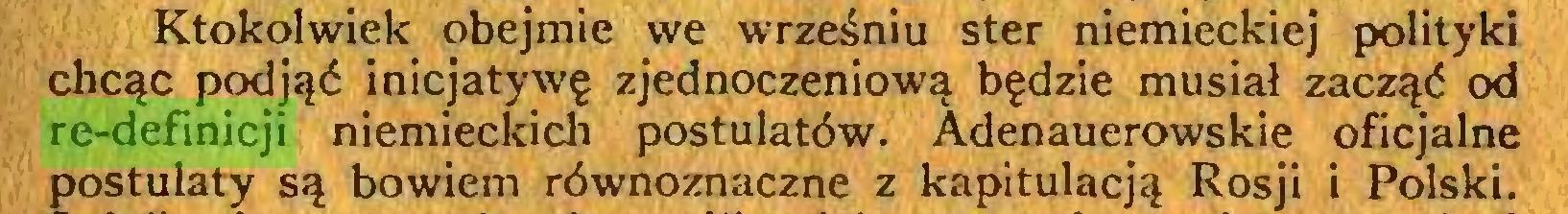 (...) Ktokolwiek obejmie we wrześniu ster niemieckiej polityki chcąc podjąć inicjatywę zjednoczeniową będzie musiał zacząć od re-definicji niemieckich postulatów. Adenauerowskie oficjalne postulaty są bowiem równoznaczne z kapitulacją Rosji i Polski...