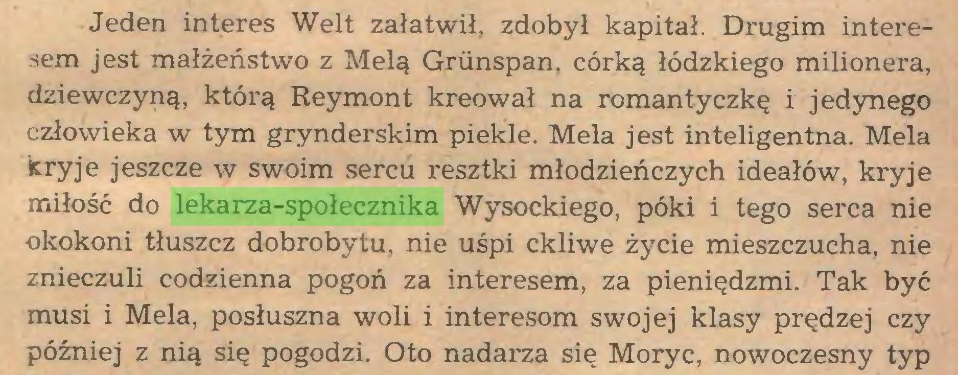 (...) Jeden interes Welt załatwił, zdobył kapitał. Drugim interesem jest małżeństwo z Melą Griinspan. córką łódzkiego milionera, dziewczyną, którą Reymont kreował na romantyczkę i jedynego człowieka w tym grynderskim piekle. Mela jest inteligentna. Mela kryje jeszcze w swoim sercu resztki młodzieńczych ideałów, kryje miłość do lekarza-społecznika Wysockiego, póki i tego serca nie okokoni tłuszcz dobrobytu, nie uśpi ckliwe życie mieszczucha, nie znieczuli codzienna pogoń za interesem, za pieniędzmi. Tak być musi i Mela, posłuszna woli i interesom swojej klasy prędzej czy później z nią się pogodzi. Oto nadarza się Moryc, nowoczesny typ...