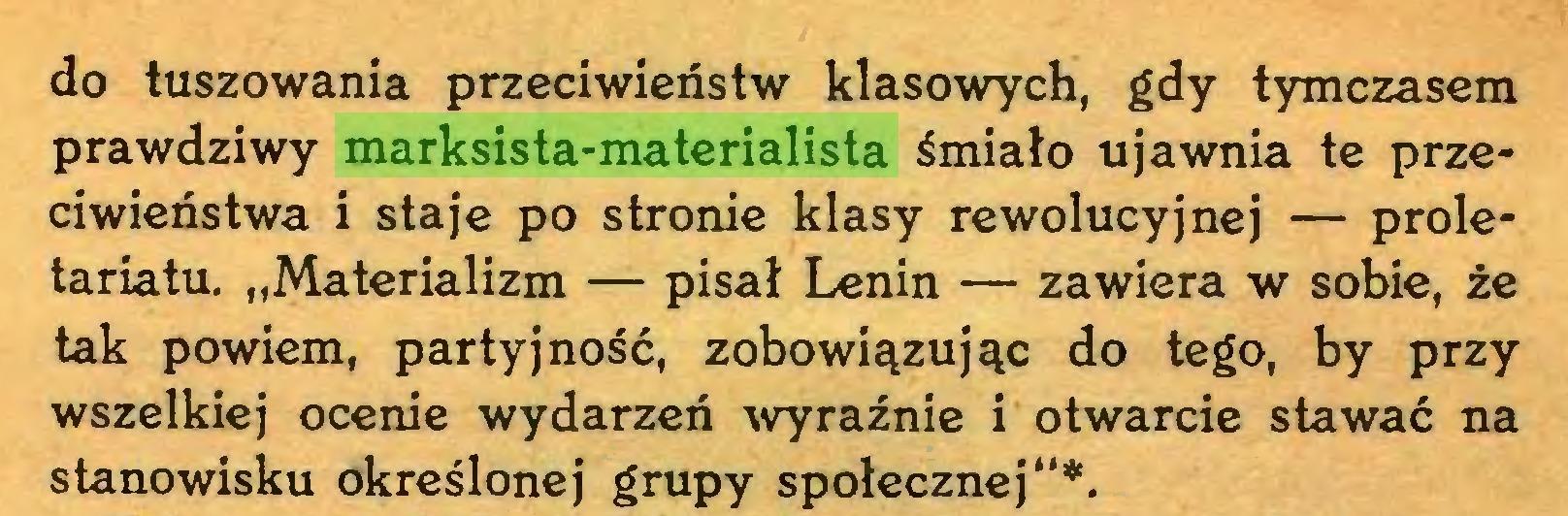 """(...) do tuszowania przeciwieństw klasowych, gdy tymczasem prawdziwy marksista-materialista śmiało ujawnia te przeciwieństwa i staje po stronie klasy rewolucyjnej — proletariatu. """"Materializm — pisał Lenin — zawiera w sobie, że tak powiem, partyjność, zobowiązując do tego, by przy wszelkiej ocenie wydarzeń wyraźnie i otwarcie stawać na stanowisku określonej grupy społecznej""""*..."""