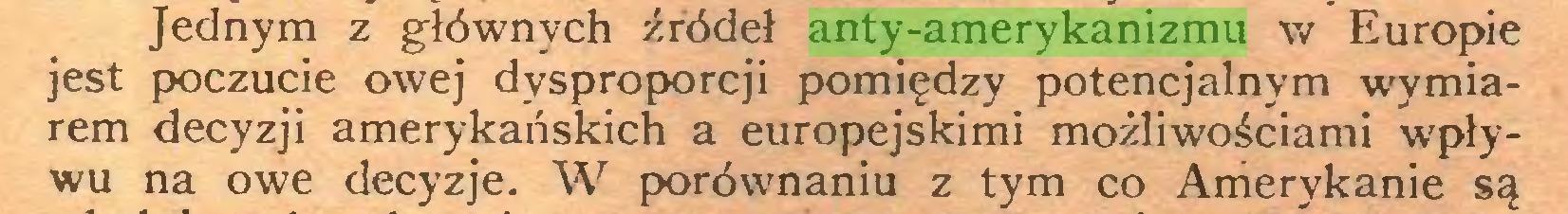 (...) Jednym z głównych źródeł anty-amerykanizmu w Europie jest poczucie owej dysproporcji pomiędzy potencjalnym wymiarem decyzji amerykańskich a europejskimi możliwościami wpływu na owe decyzje. W porównaniu z tym co Amerykanie są...