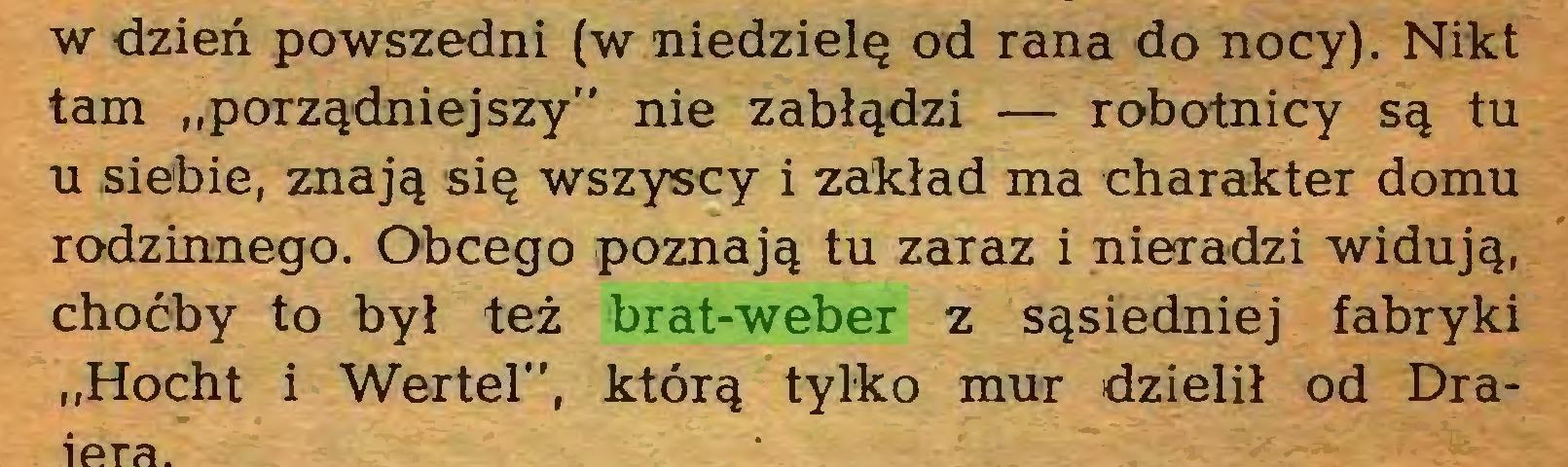 """(...) w dzień powszedni (w niedzielę od rana do nocy). Nikt tam """"porządniejszy"""" nie zabłądzi — robotnicy są tu u siebie, znają się wszyscy i zakład ma charakter domu rodzinnego. Obcego poznają tu zaraz i nieradzi widują, choćby to był też brat-weber z sąsiedniej fabryki """"Hocht i Wertel"""", którą tylko mur dzielił od Dra..."""