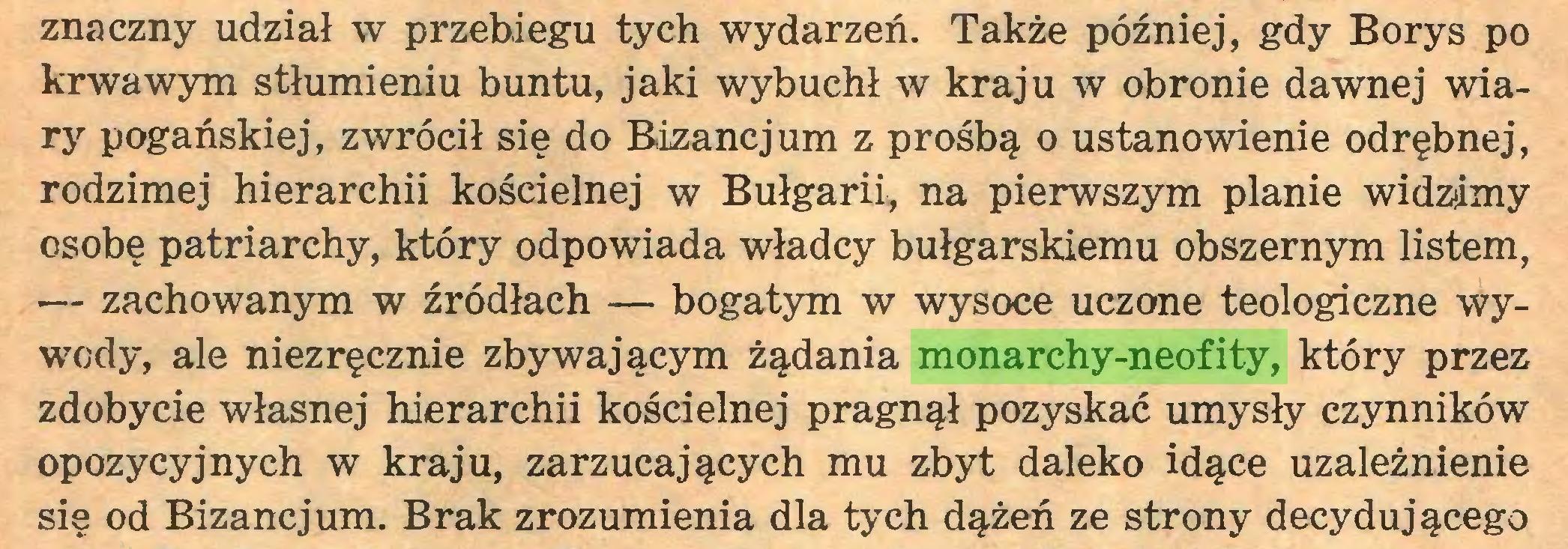 (...) znaczny udział w przebiegu tych wydarzeń. Także później, gdy Borys po krwawym stłumieniu buntu, jaki wybuchł w kraju w obronie dawnej wiary pogańskiej, zwrócił się do Bizancjum z prośbą o ustanowienie odrębnej, rodzimej hierarchii kościelnej w Bułgarii,, na pierwszym planie widzimy osobę patriarchy, który odpowiada władcy bułgarskiemu obszernym listem, — zachowanym w źródłach — bogatym w wysoce uczone teologiczne wywody, ale niezręcznie zbywającym żądania monarchy-neofity, który przez zdobycie własnej hierarchii kościelnej pragnął pozyskać umysły czynników opozycyjnych w kraju, zarzucających mu zbyt daleko idące uzależnienie się od Bizancjum. Brak zrozumienia dla tych dążeń ze strony decydującego...