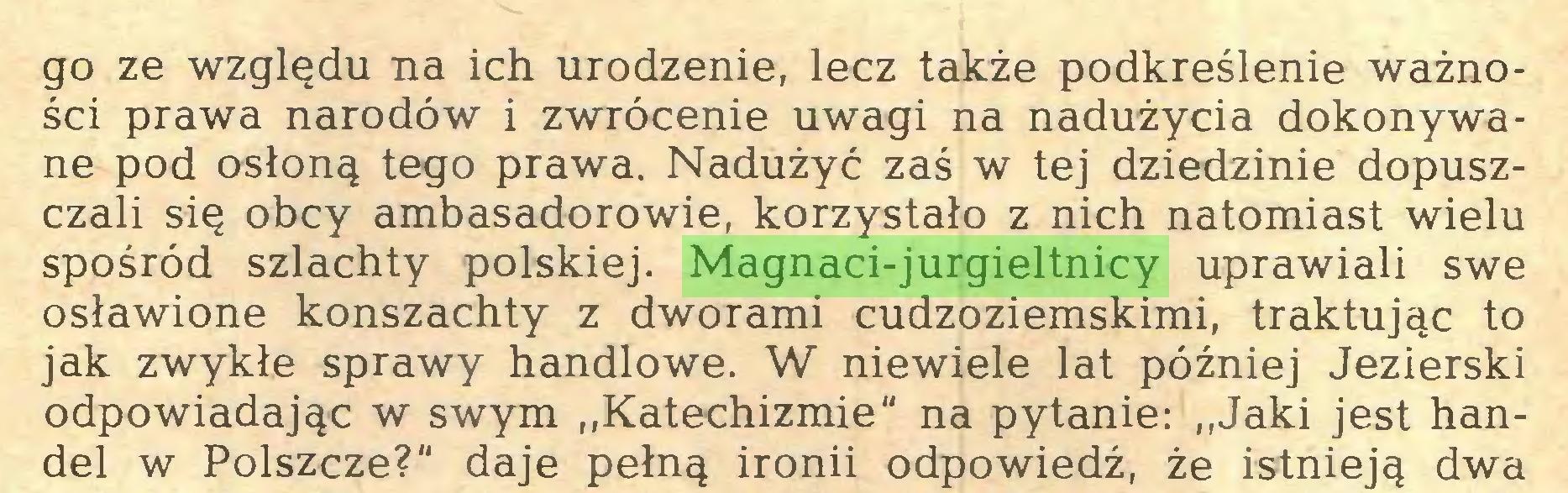 """(...) go ze względu na ich urodzenie, lecz także podkreślenie ważności prawa narodów i zwrócenie uwagi na nadużycia dokonywane pod osłoną tego prawa. Nadużyć zaś w tej dziedzinie dopuszczali się obcy ambasadorowie, korzystało z nich natomiast wielu spośród szlachty polskiej. Magnaci-jurgieltnicy uprawiali swe osławione konszachty z dworami cudzoziemskimi, traktując to jak zwykłe sprawy handlowe. W niewiele lat później Jezierski odpowiadając w swym """"Katechizmie"""" na pytanie: """"Jaki jest handel w Polszczę?"""" daje pełną ironii odpowiedź, że istnieją dwa..."""