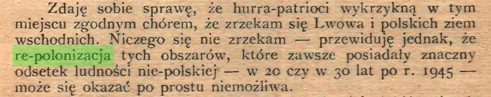 (...) Zdaję sobie sprawę, że hurra-patrioci wykrzykną w tym miejscu zgodnym chórem, że zrzekam się Lwowa i polskich ziem wschodnich. Niczego się nie zrzekam — przewiduję jednak, że re-polonizacja tych obszarów, które zawsze posiadały znaczny odsetek ludności nie-polskiej — w 20 czy w 30 lat po r. 1945 — może się okazać po prostu niemożliwa...