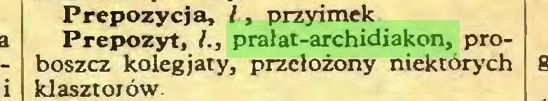 (...) Prepozycj a, l > przyimek Prepozyt, I., prałat-archidiakon, proboszcz kolegjaty, przełożony niektórych klasztorów...