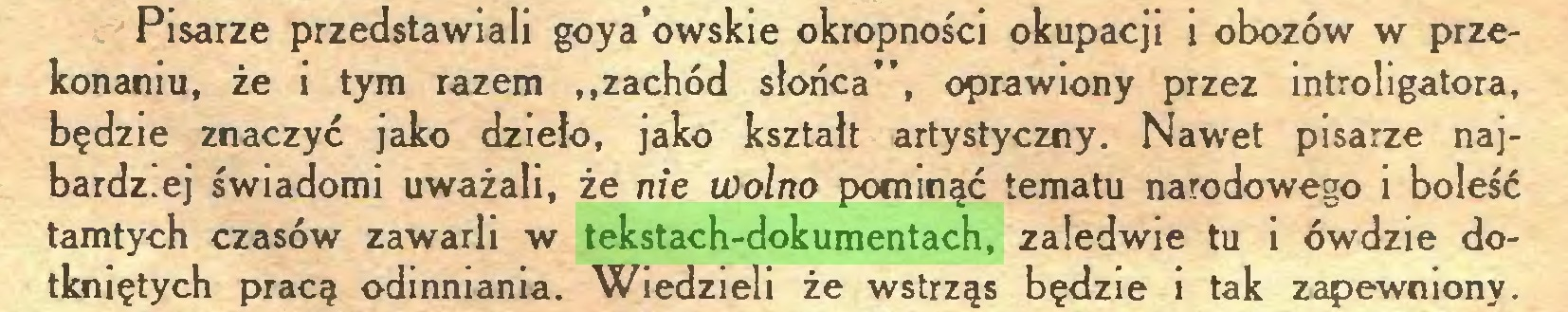 """(...) Pisarze przedstawiali goya'owskie okropności okupacji i obozów w przekonaniu, że i tym razem """"zachód słońca"""", oprawiony przez introligatora, będzie znaczyć jako dzieło, jako kształt artystyczny. Nawet pisarze najbardz.ej świadomi uważali, że nie wolno pominąć tematu narodowego i boleść tamtych czasów zawarli w tekstach-dokumentach, zaledwie tu i ówdzie dotkniętych pracą odinniania. Wiedzieli że wstrząs będzie i tak zapewniony..."""