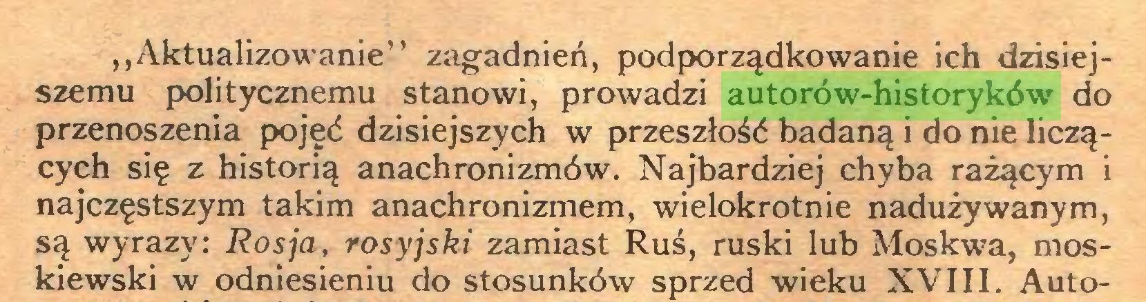 """(...) """"Aktualizowanie"""" zagadnień, podporządkowanie ich dzisiejszemu politycznemu stanowi, prowadzi autorów-historyków do przenoszenia pojęć dzisiejszych w przeszłość badaną i do nie liczących się z historią anachronizmów. Najbardziej chyba rażącym i najczęstszym takim anachronizmem, wielokrotnie nadużywanym, są wyrazy: Rosja, rosyjski zamiast Ruś, ruski lub Moskwa, moskiewski w odniesieniu do stosunków sprzed wieku XVIII. Auto..."""