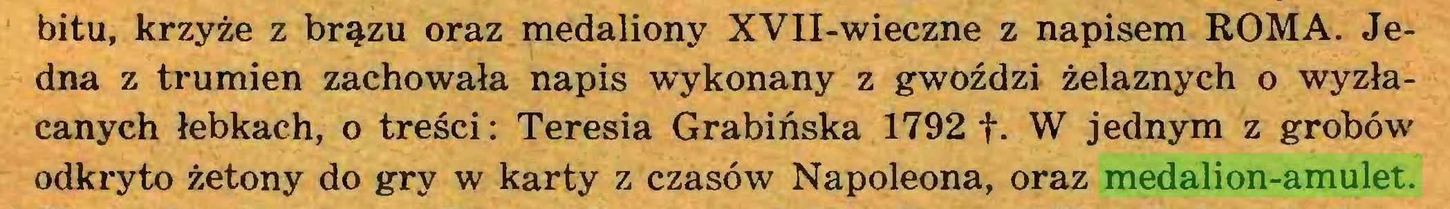 (...) bitu, krzyże z brązu oraz medaliony XVII-wieczne z napisem ROMA. Jedna z trumien zachowała napis wykonany z gwoździ żelaznych o wyzłacanych łebkach, o treści: Teresia Grabińska 1792 f- W jednym z grobów odkryto żetony do gry w karty z czasów Napoleona, oraz medalion-amulet...