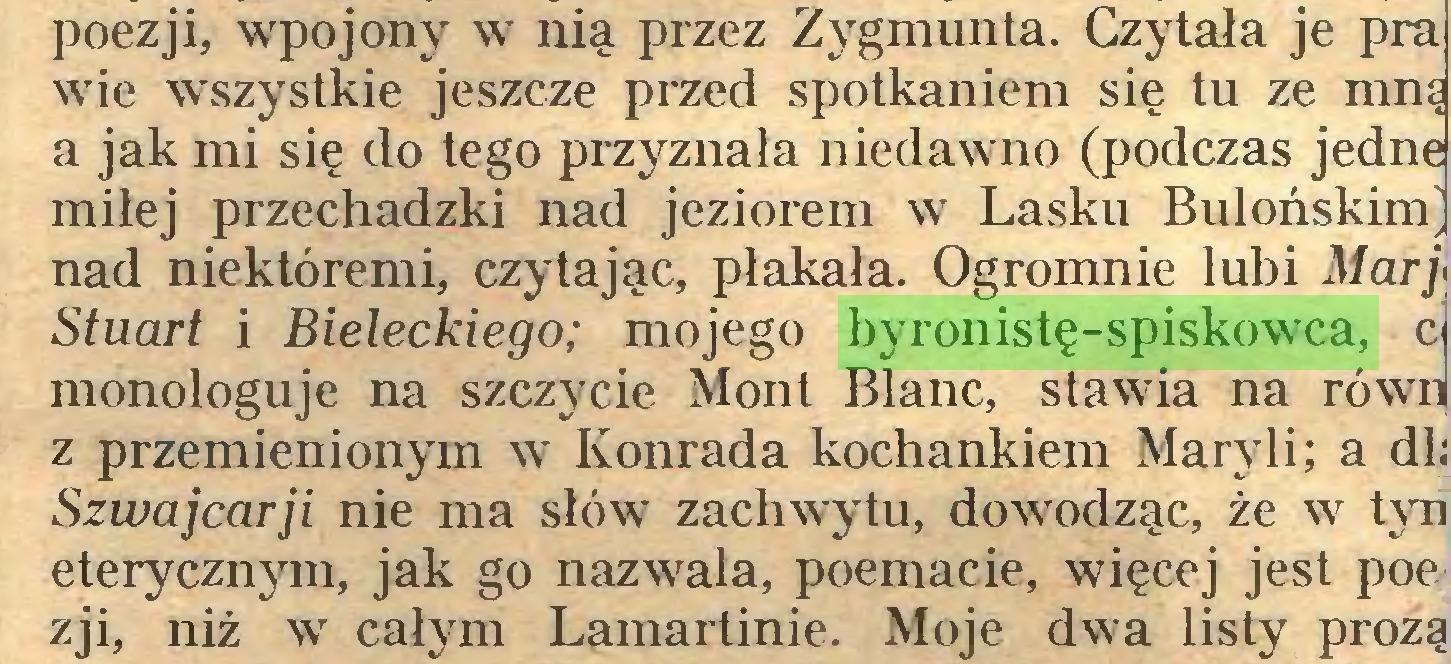 (...) poezji, wpojony w nią przez Zygmunta. Czytała je pra wie wszystkie jeszcze przed spotkaniem się tu ze mną a jak mi się do tego przyznała niedawno (podczas jedne miłej przechadzki nad jeziorem w Lasku BulońskinL nad niektóremi, czytając, płakała. Ogromnie lubi Mary Stuart i Bieleckiego; mojego byronistę-spiskowca, cj monologuje na szczycie Mont Blanc, stawia na równ| z przemienionym w Konrada kochankiem Maryli; a dli Szwajcarii nie ma słów zachwytu, dowodząc, że w tyn eterycznym, jak go nazwała, poemacie, więcej jest poe zji, niż w całym Lamartinie. Moje dwa listy prozą...