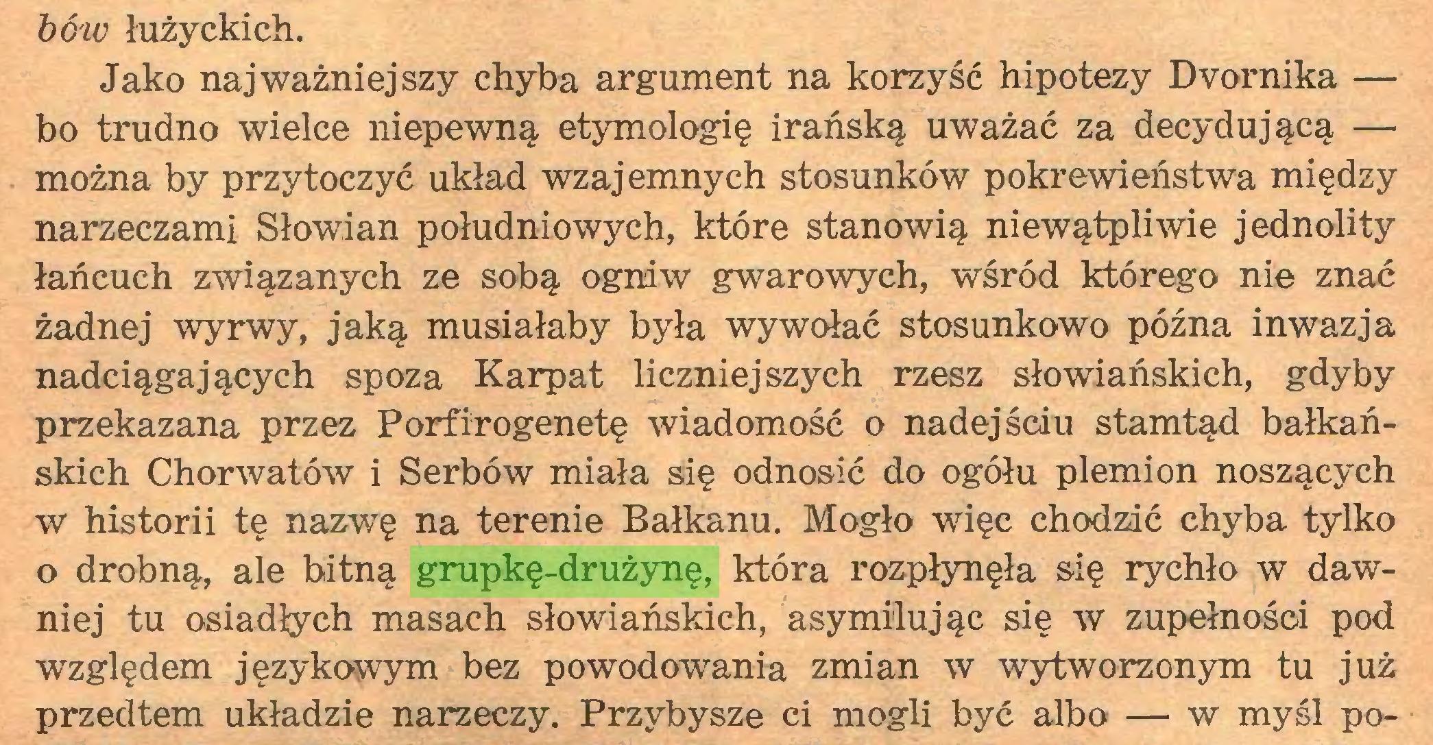 (...) bów łużyckich. Jako najważniejszy chyba argument na korzyść hipotezy Dvornika — bo trudno wielce niepewną etymologię irańską uważać za decydującą — można by przytoczyć układ wzajemnych stosunków pokrewieństwa między narzeczami Słowian południowych, które stanowią niewątpliwie jednolity łańcuch związanych ze sobą ogniw gwarowych, wśród którego nie znać żadnej wyrwy, jaką musiałaby była wywołać stosunkowo późna inwazja nadciągających spoza Karpat liczniejszych rzesz słowiańskich, gdyby przekazana przez Porfirogenetę wiadomość o nadejściu stamtąd bałkańskich Chorwatów i Serbów miała się odnosić do ogółu plemion noszących w historii tę nazwTę na terenie Bałkanu. Mogło więc chodzić chyba tylko o drobną, ale bitną grupkę-drużynę, która rozpłynęła się rychło w dawniej tu osiadłych masach słowiańskich, asymilując się w zupełności pod względem językowym bez powodowania zmian w wytworzonym tu już przedtem układzie narzeczy. Przybysze ci mogli być albo — w myśl po...